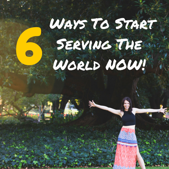 6 ways to start serving the World NOW.