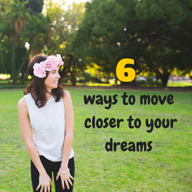 6 ways to move closer to your dreams.
